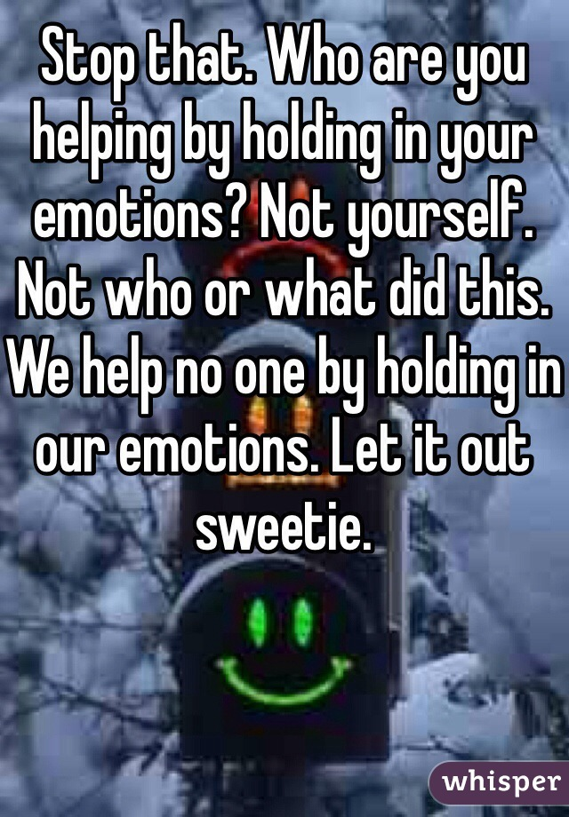 Stop that. Who are you helping by holding in your emotions? Not yourself. Not who or what did this. We help no one by holding in our emotions. Let it out sweetie.
