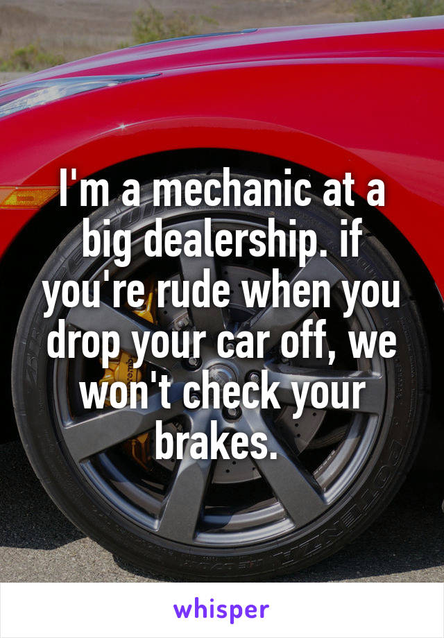 I'm a mechanic at a big dealership. if you're rude when you drop your car off, we won't check your brakes.