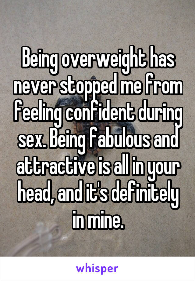 Being overweight has never stopped me from feeling confident during sex. Being fabulous and attractive is all in your head, and it's definitely in mine.