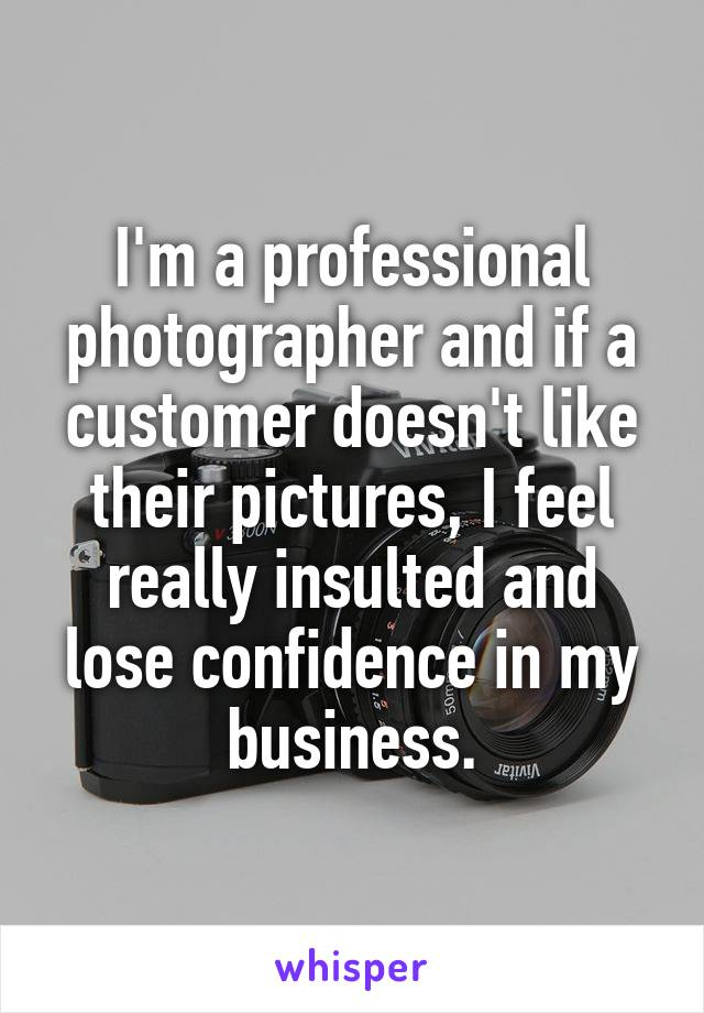 I'm a professional photographer and if a customer doesn't like their pictures, I feel really insulted and lose confidence in my business.