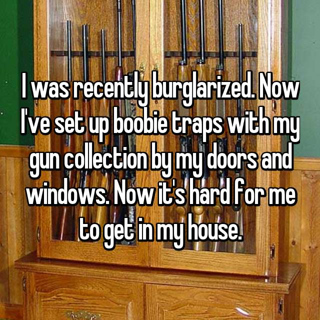 I was recently burglarized. Now I've set up boobie traps with my gun collection by my doors and windows. Now it's hard for me to get in my house.
