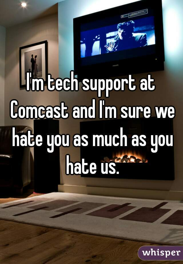 I'm tech support at Comcast and I'm sure we hate you as much as you hate us.