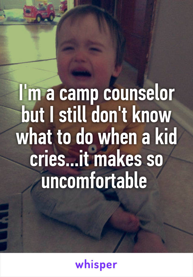 I'm a camp counselor but I still don't know what to do when a kid cries...it makes so uncomfortable