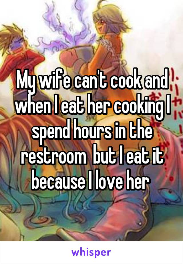 My wife can't cook and when I eat her cooking I spend hours in the restroom  but I eat it because I love her