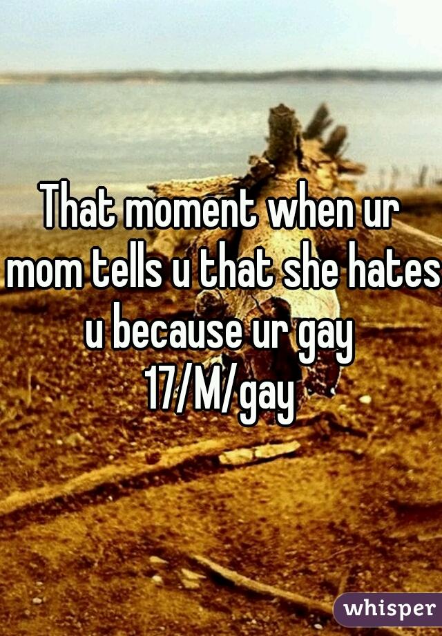That moment when ur mom tells u that she hates u because ur gay   17/M/gay
