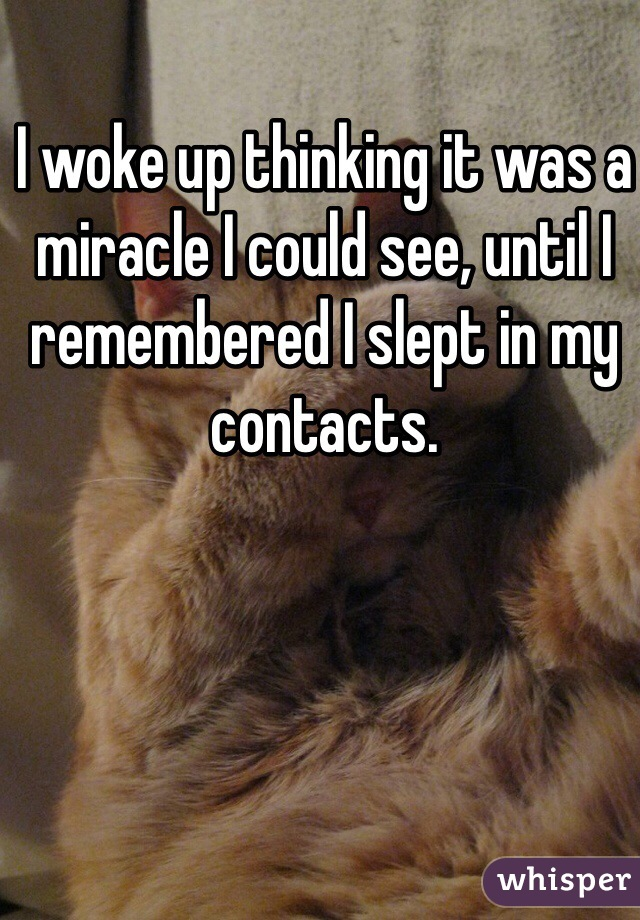 I woke up thinking it was a miracle I could see, until I remembered I slept in my contacts.