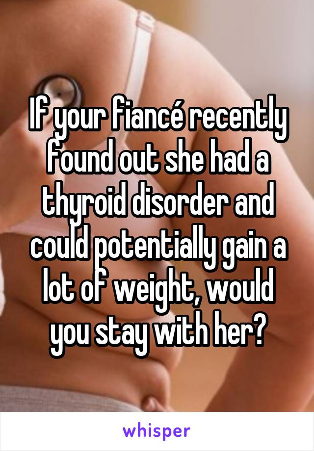 If your fiancé recently found out she had a thyroid disorder and could potentially gain a lot of weight, would you stay with her?