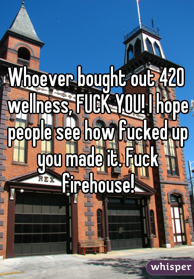 Whoever bought out 420 wellness, FUCK YOU! I hope people see how fucked up you made it. Fuck firehouse!
