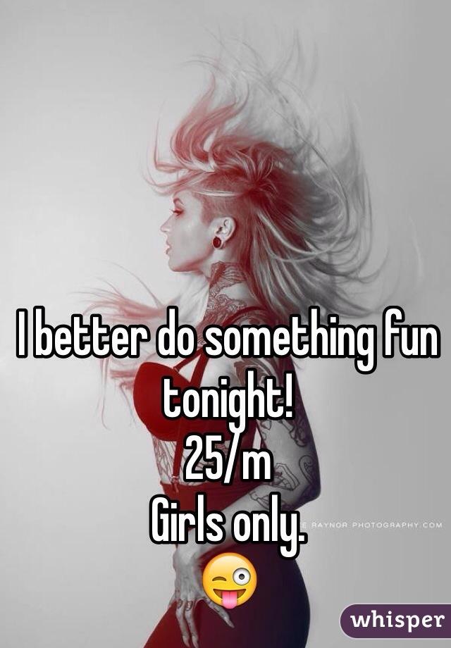 I better do something fun tonight! 25/m Girls only.  😜