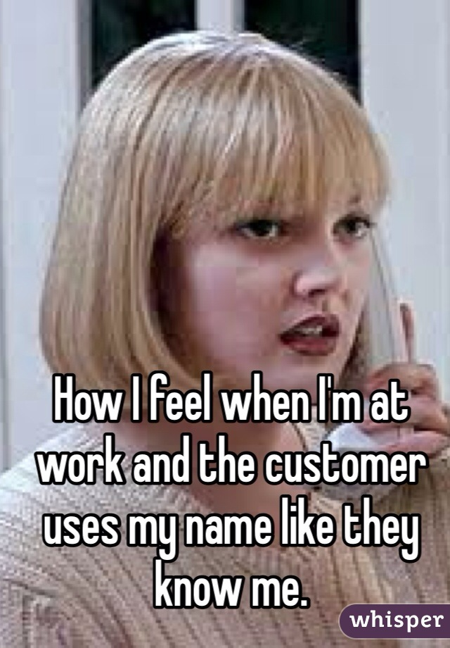 How I feel when I'm at work and the customer uses my name like they know me.