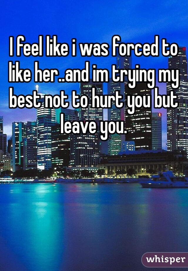 I feel like i was forced to like her..and im trying my best not to hurt you but leave you.