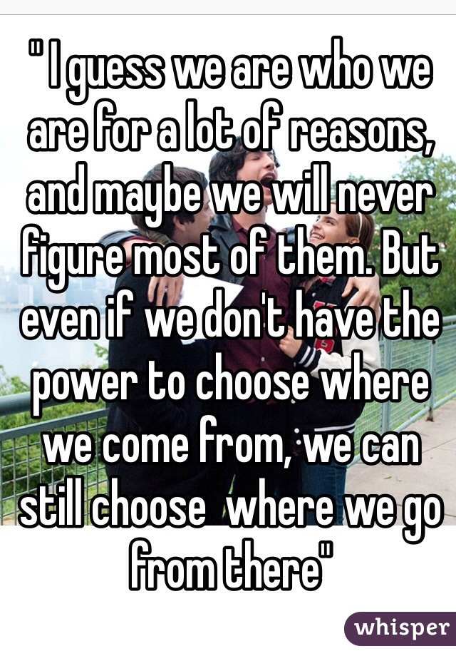 """"""" I guess we are who we are for a lot of reasons, and maybe we will never figure most of them. But even if we don't have the power to choose where we come from, we can still choose  where we go from there"""""""
