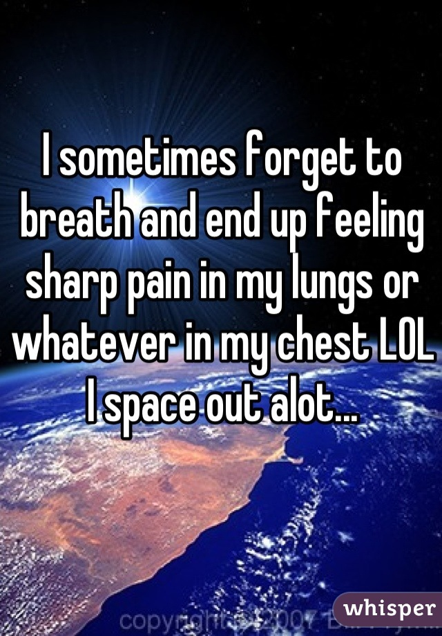 I sometimes forget to breath and end up feeling sharp pain in my lungs or whatever in my chest LOL I space out alot...