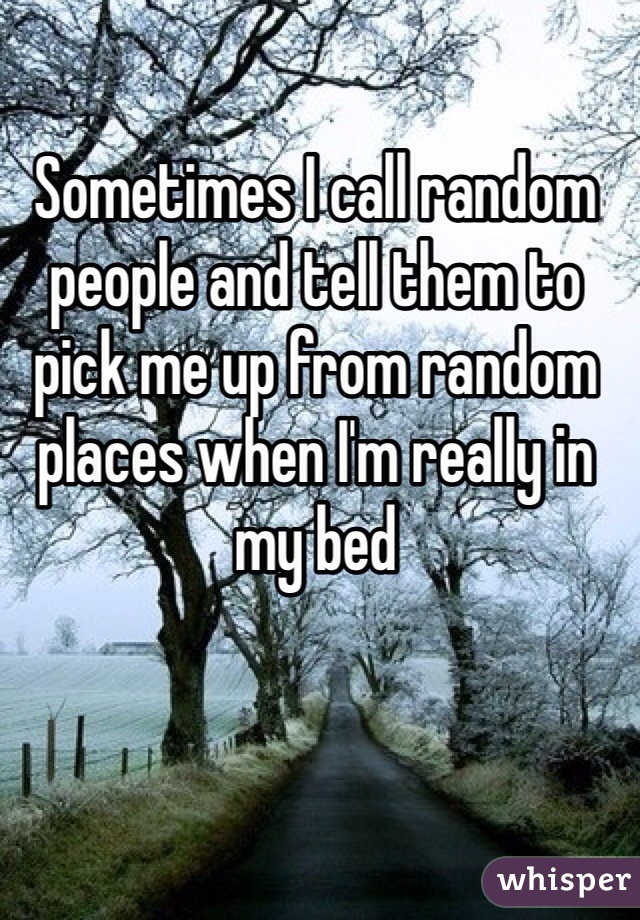 Sometimes I call random people and tell them to pick me up from random places when I'm really in my bed