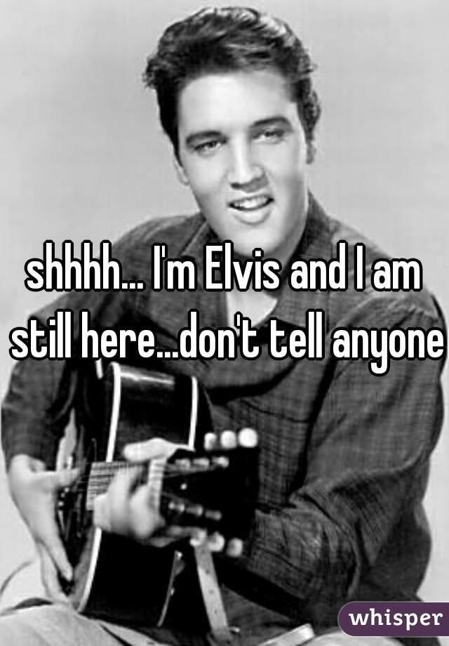 shhhh... I'm Elvis and I am still here...don't tell anyone