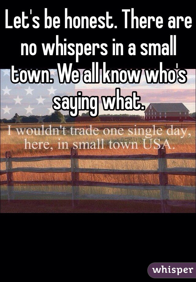Let's be honest. There are no whispers in a small town. We all know who's saying what.