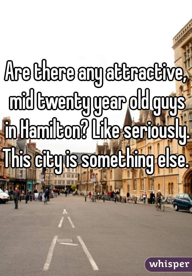 Are there any attractive, mid twenty year old guys in Hamilton? Like seriously. This city is something else.