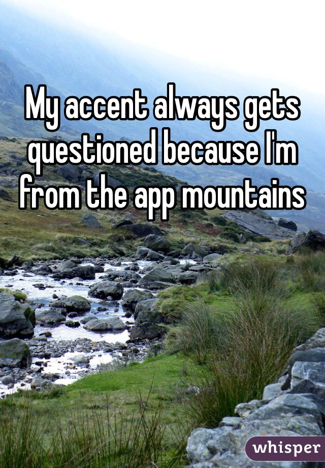 My accent always gets questioned because I'm from the app mountains