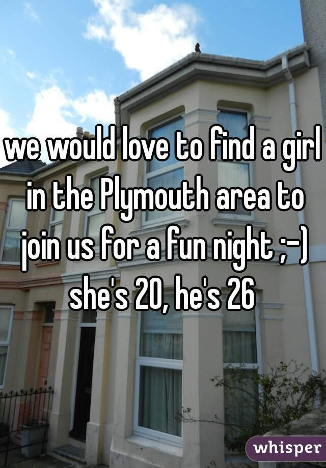 we would love to find a girl in the Plymouth area to join us for a fun night ;-) she's 20, he's 26
