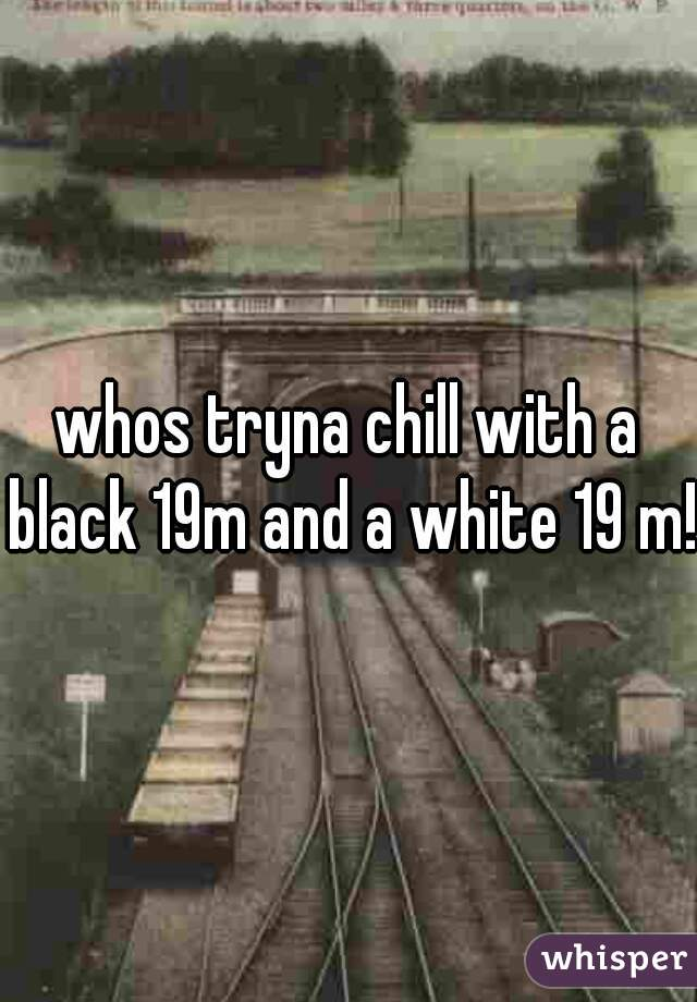 whos tryna chill with a black 19m and a white 19 m!?