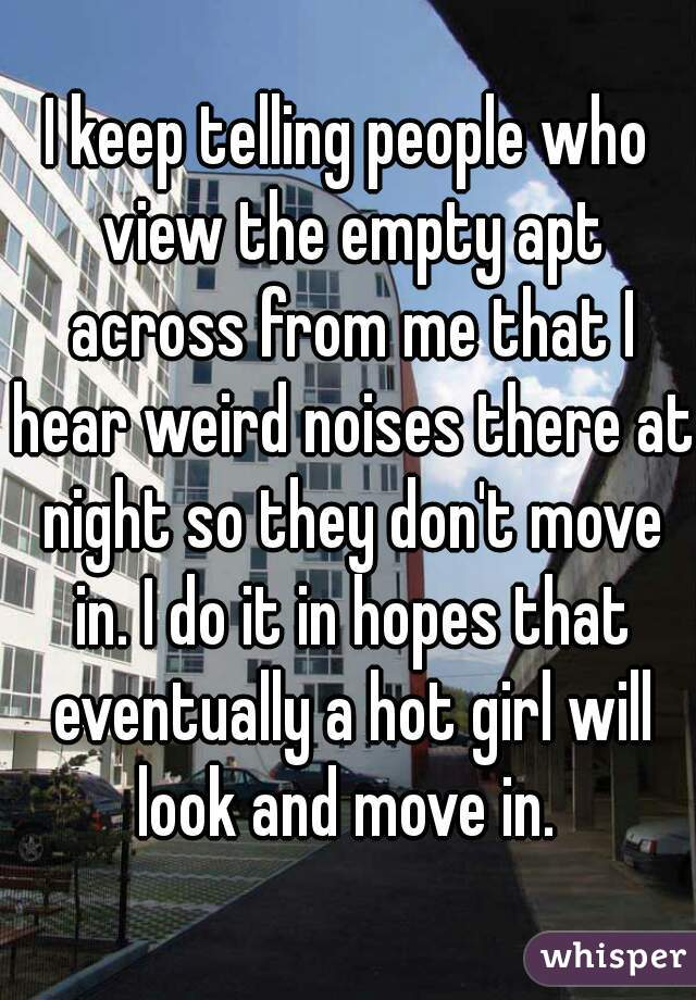 I keep telling people who view the empty apt across from me that I hear weird noises there at night so they don't move in. I do it in hopes that eventually a hot girl will look and move in.