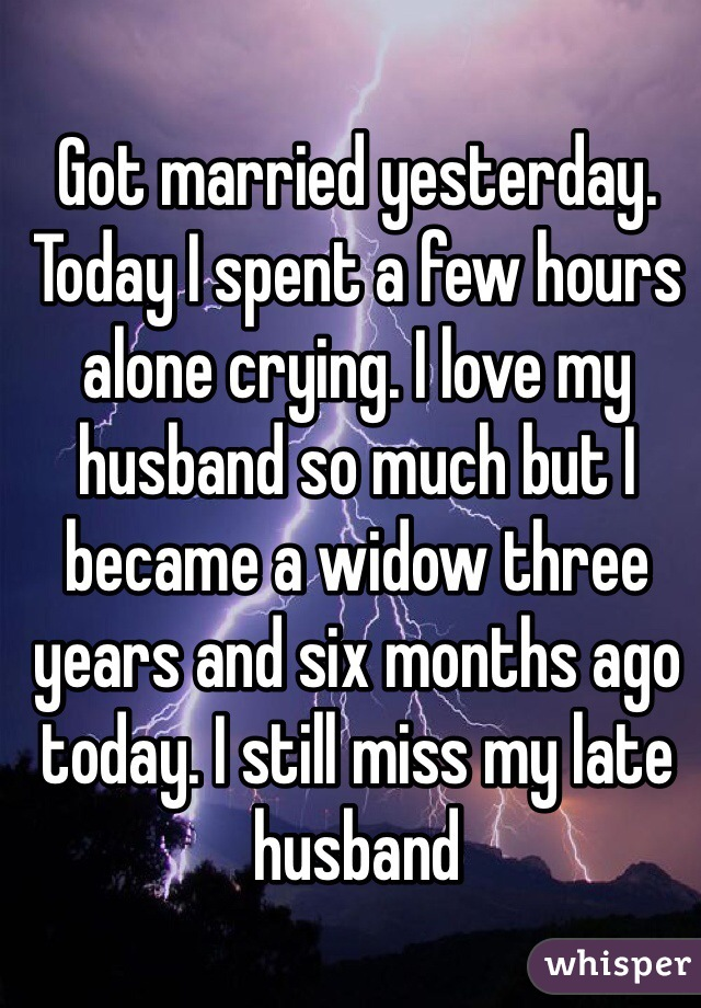 Got married yesterday. Today I spent a few hours alone crying. I love my husband so much but I became a widow three years and six months ago today. I still miss my late husband