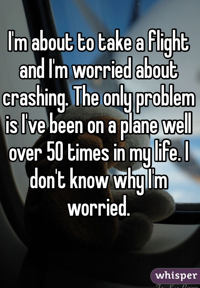 I'm about to take a flight and I'm worried about crashing. The only problem is I've been on a plane well over 50 times in my life. I don't know why I'm worried.