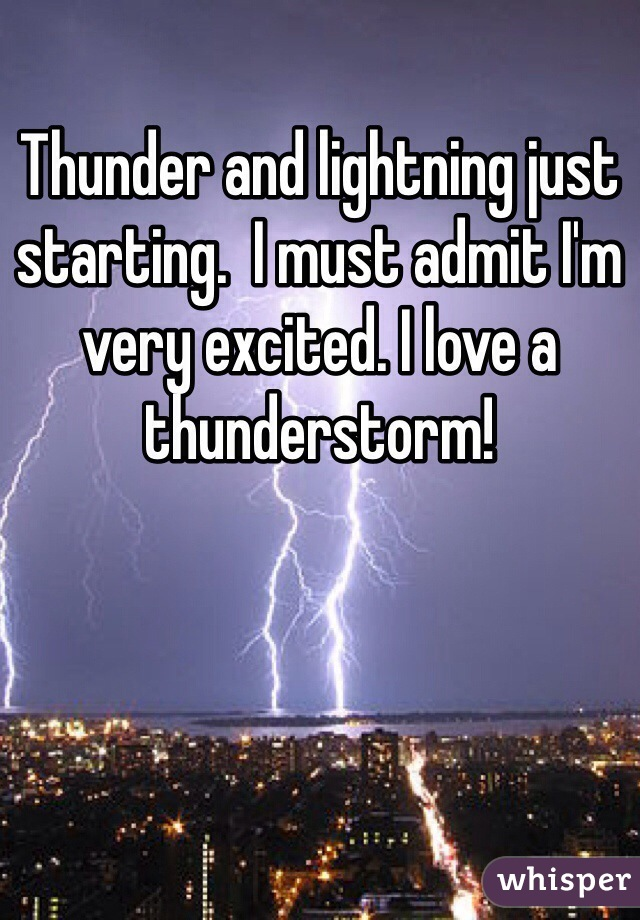 Thunder and lightning just starting.  I must admit I'm very excited. I love a thunderstorm!