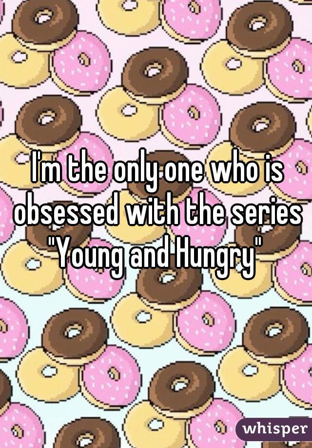"I'm the only one who is obsessed with the series ""Young and Hungry"""