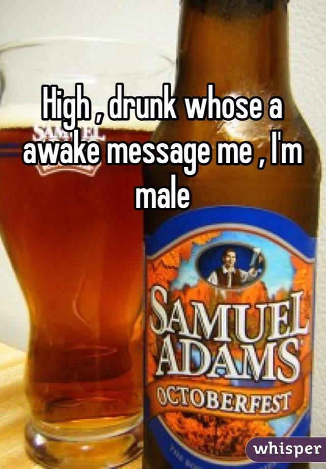 High , drunk whose a awake message me , I'm male