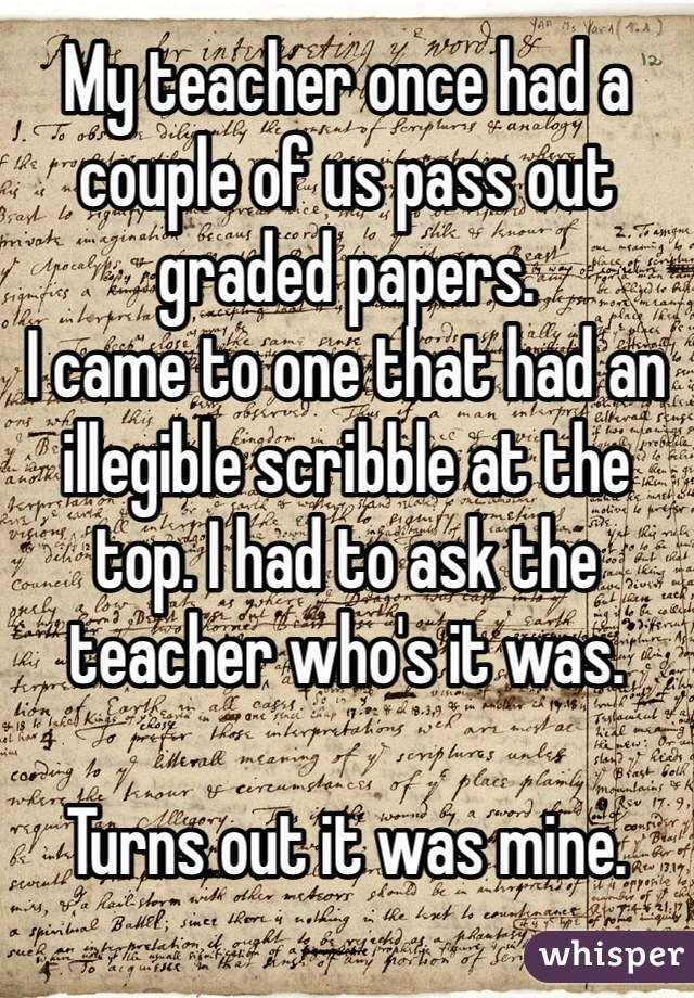 My teacher once had a couple of us pass out graded papers.  I came to one that had an illegible scribble at the top. I had to ask the teacher who's it was.   Turns out it was mine.