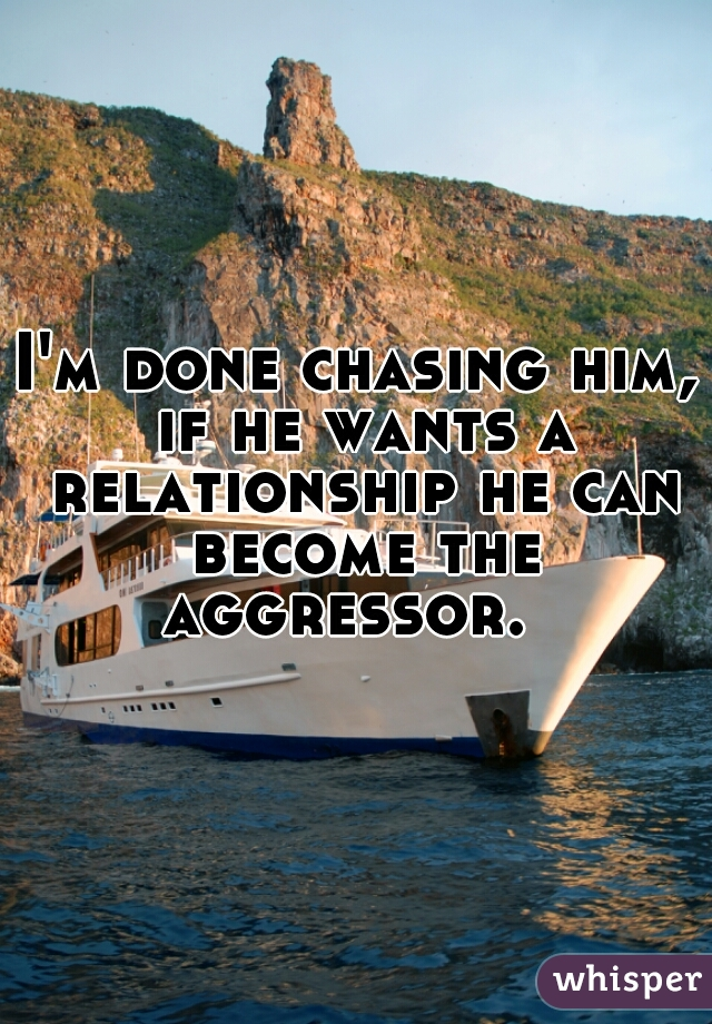 I'm done chasing him, if he wants a relationship he can become the aggressor.