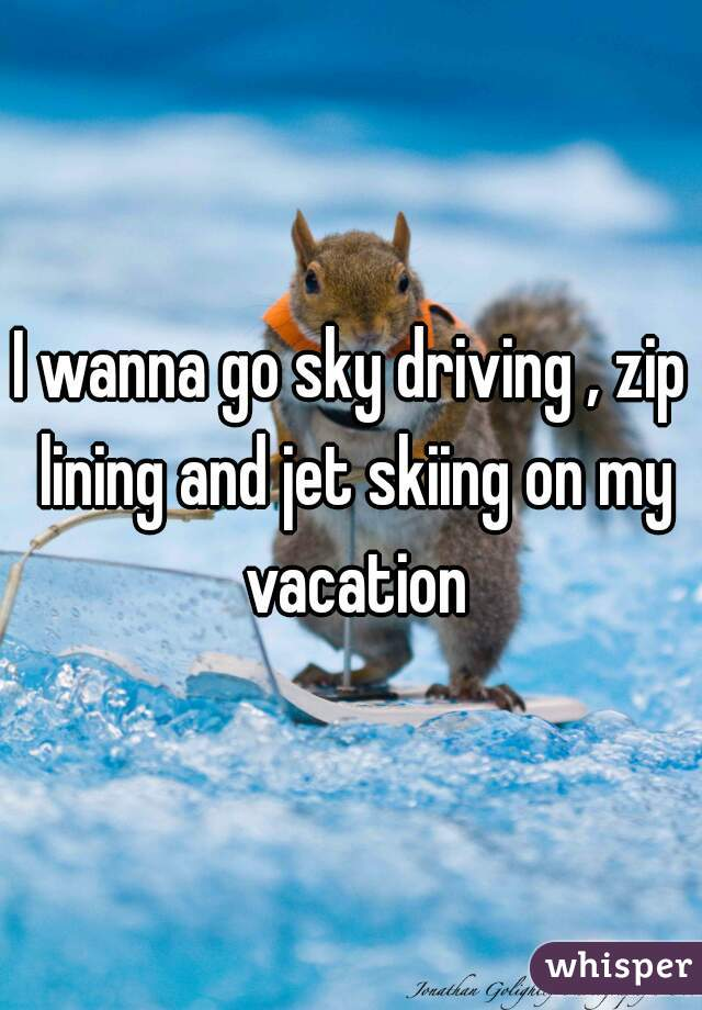 I wanna go sky driving , zip lining and jet skiing on my vacation
