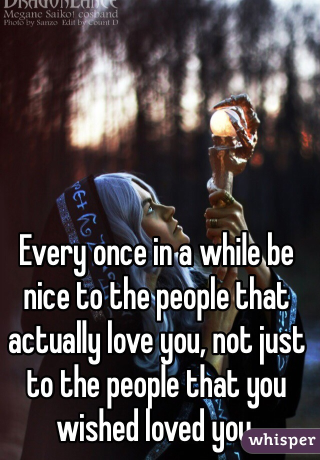 Every once in a while be nice to the people that actually love you, not just to the people that you wished loved you.