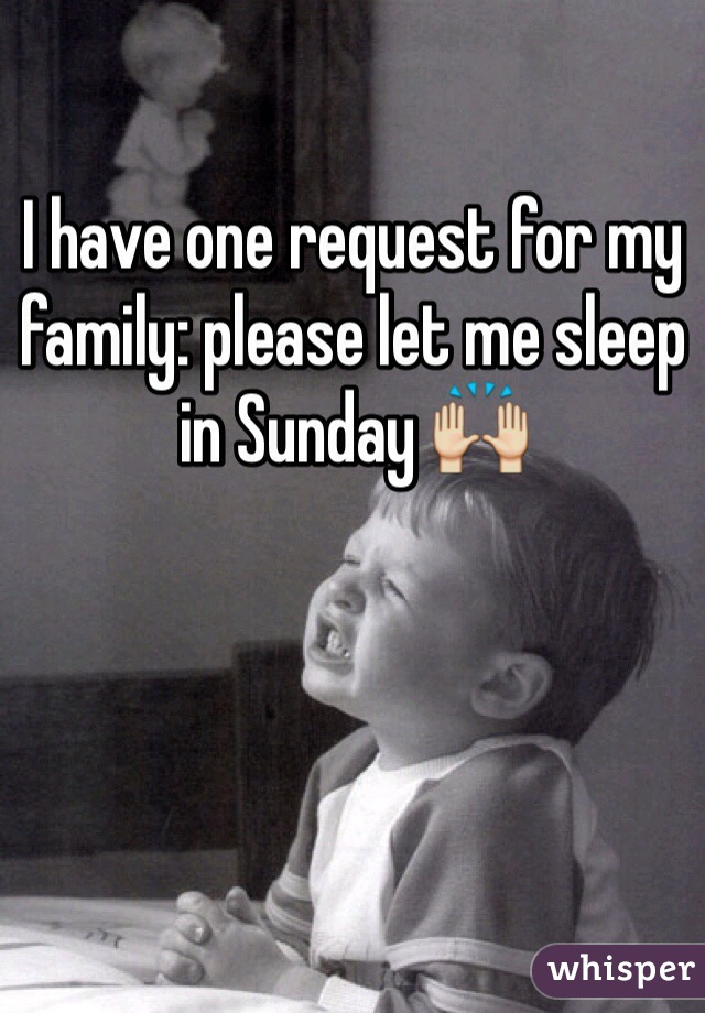 I have one request for my family: please let me sleep in Sunday 🙌