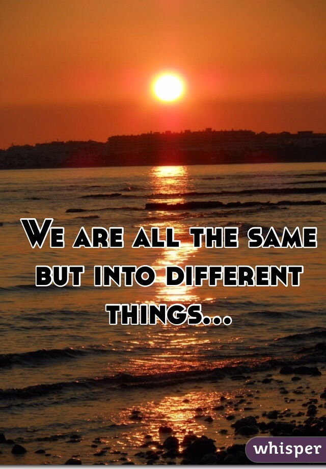 We are all the same but into different things...