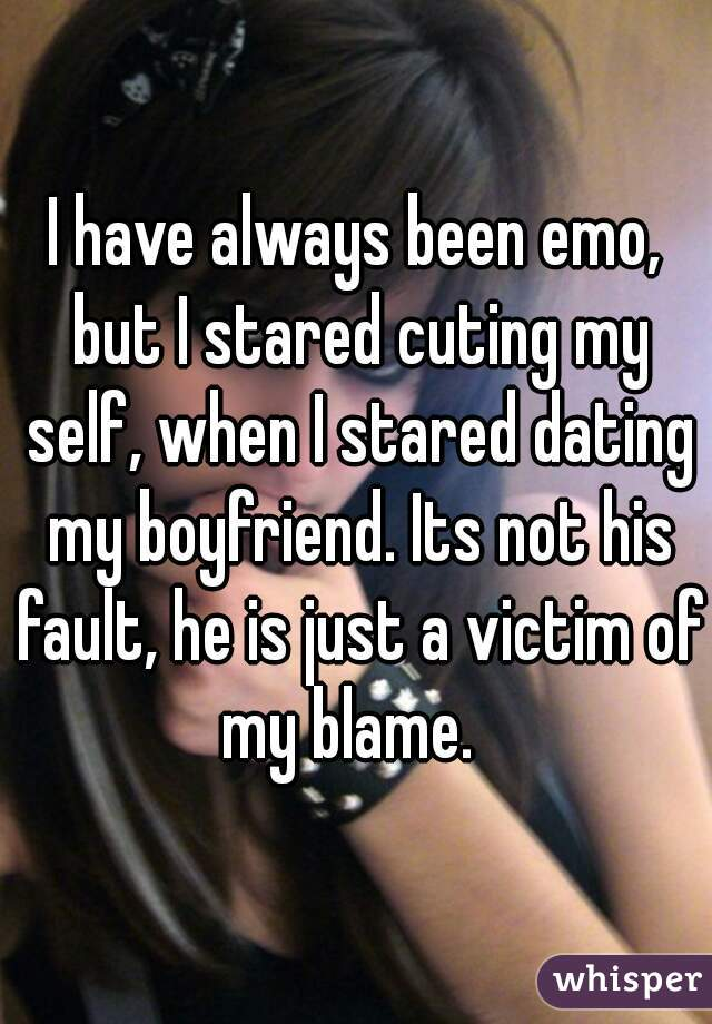 I have always been emo, but I stared cuting my self, when I stared dating my boyfriend. Its not his fault, he is just a victim of my blame.