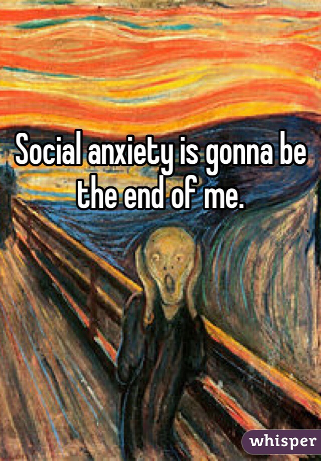 Social anxiety is gonna be the end of me.