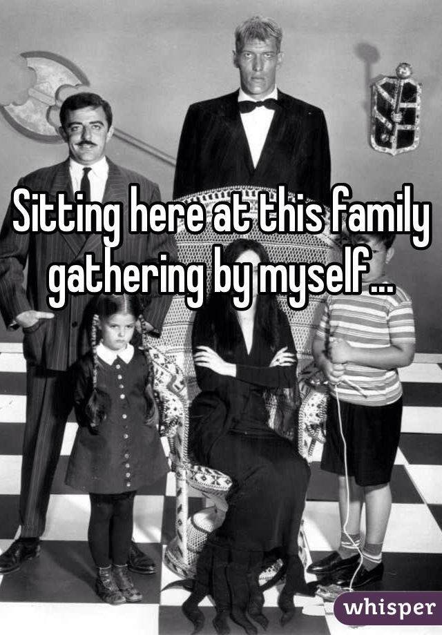 Sitting here at this family gathering by myself...