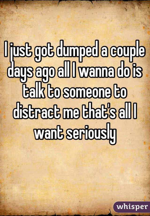 I just got dumped a couple days ago all I wanna do is talk to someone to distract me that's all I want seriously