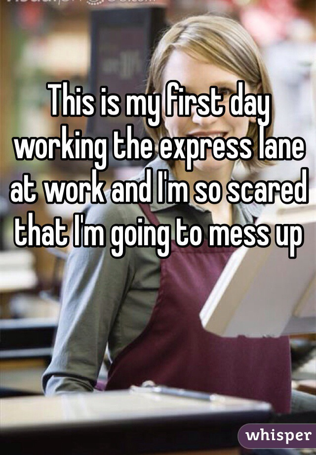 This is my first day working the express lane at work and I'm so scared that I'm going to mess up