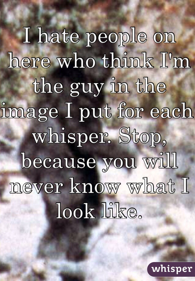 I hate people on here who think I'm the guy in the image I put for each whisper. Stop, because you will never know what I look like.