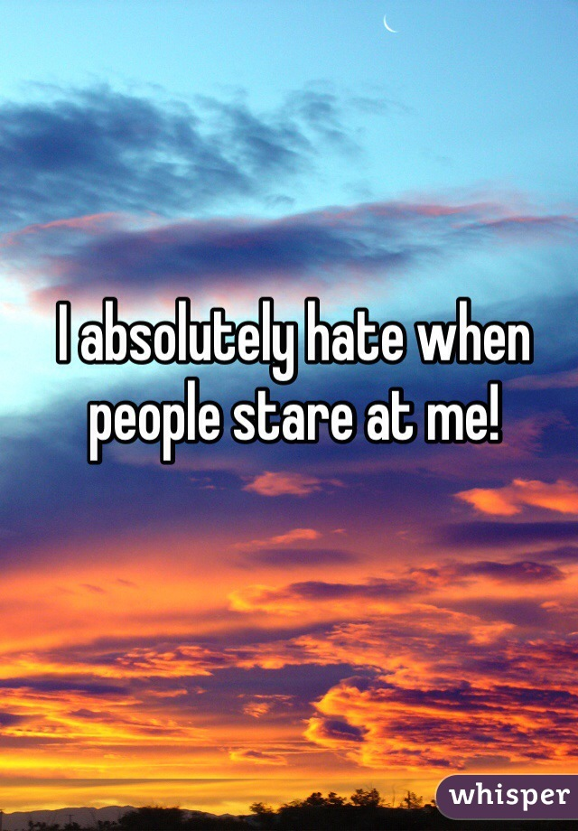 I absolutely hate when people stare at me!