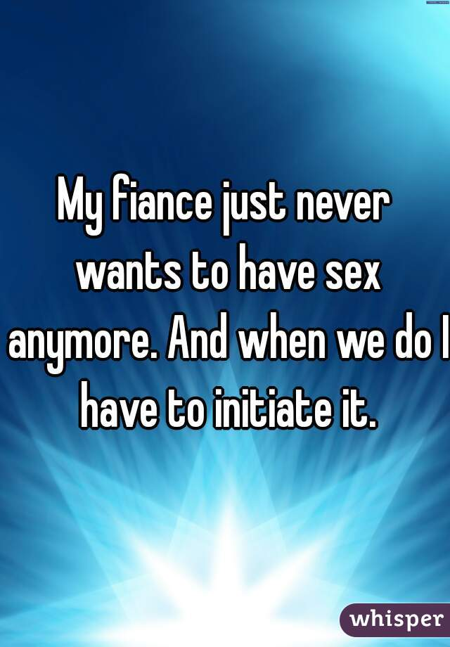 My fiance just never wants to have sex anymore. And when we do I have to initiate it.