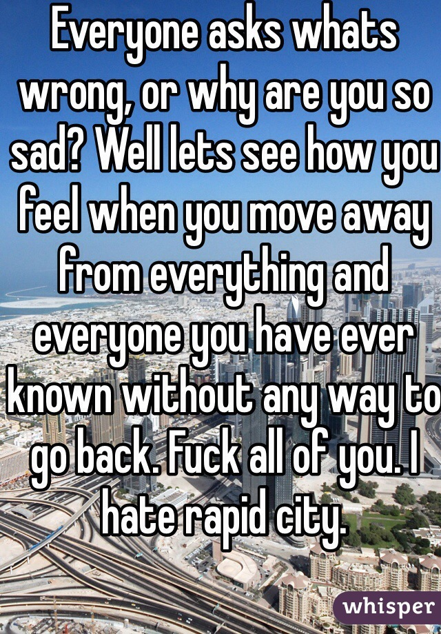 Everyone asks whats wrong, or why are you so sad? Well lets see how you feel when you move away from everything and everyone you have ever known without any way to go back. Fuck all of you. I hate rapid city.