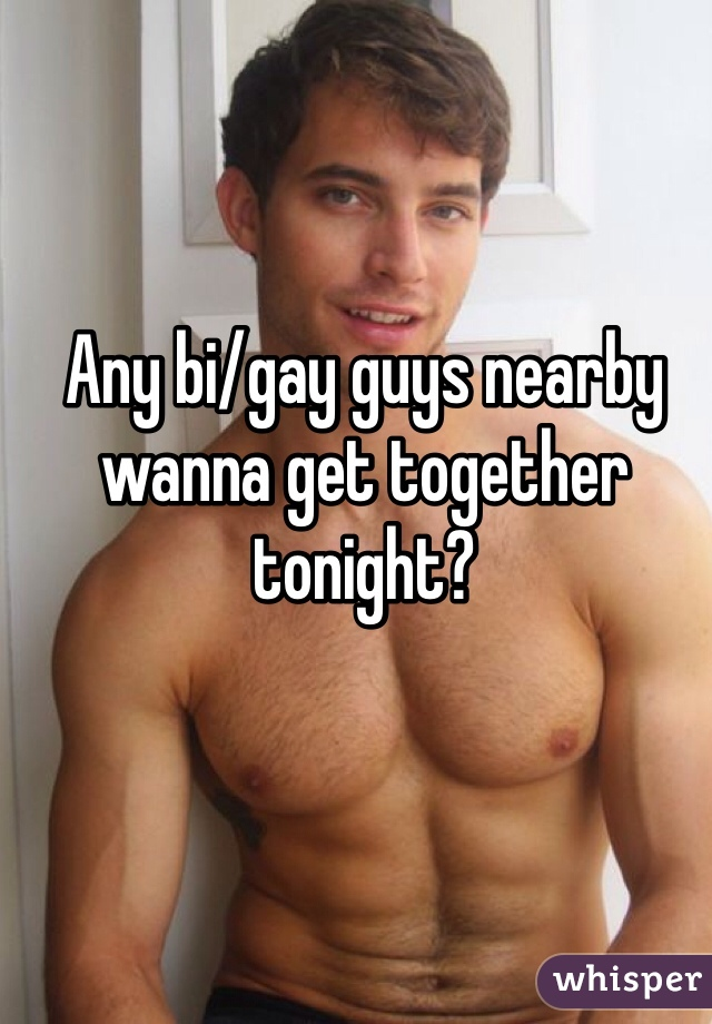 Any bi/gay guys nearby wanna get together tonight?