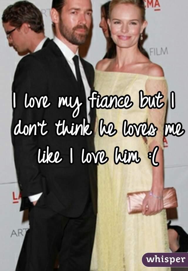 I love my fiance but I don't think he loves me like I love him :(