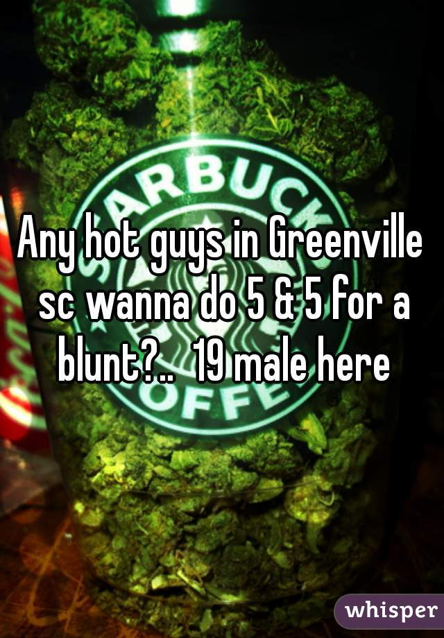 Any hot guys in Greenville sc wanna do 5 & 5 for a blunt?..  19 male here