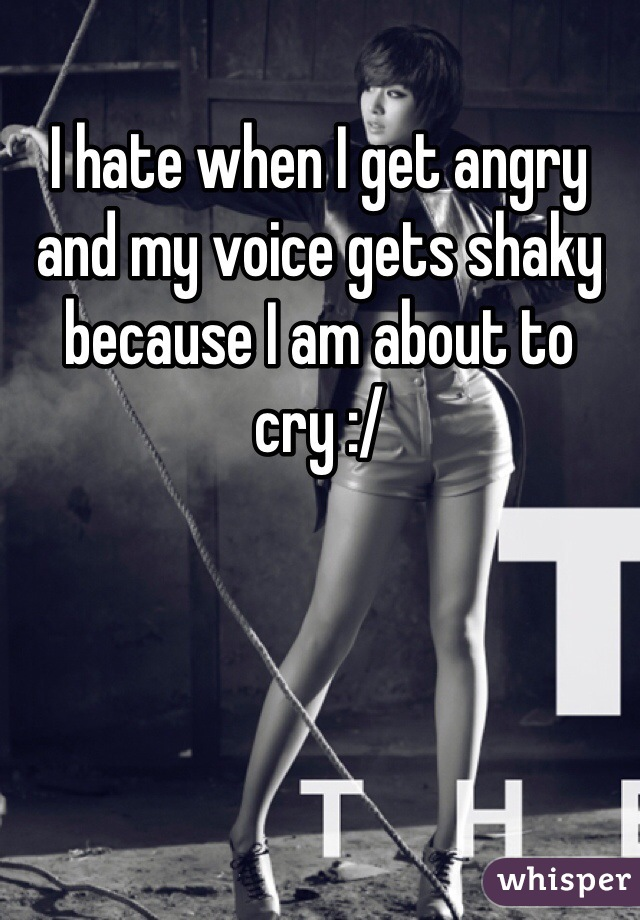 I hate when I get angry and my voice gets shaky because I am about to cry :/