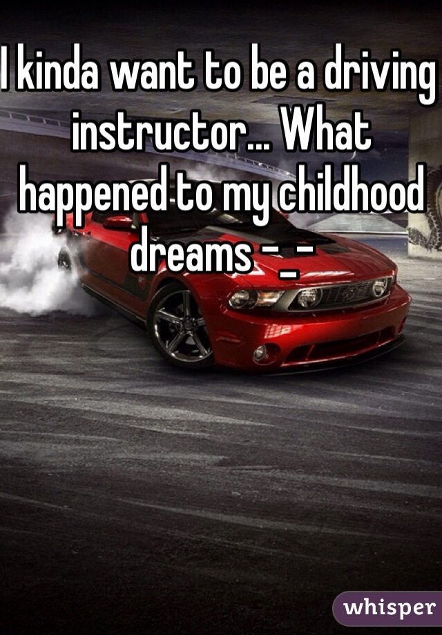 I kinda want to be a driving instructor... What happened to my childhood dreams -_-